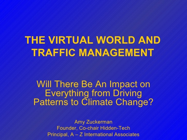 THE VIRTUAL WORLD AND TRAFFIC MANAGEMENT Will There Be An Impact on Everything from Driving Patterns to Climate Change? Am...