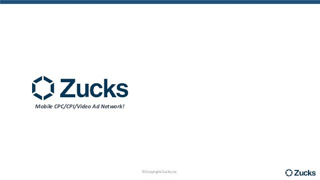 Mobile CPC/CPI/Video Ad Network! ©Copyright Zucks,inc.