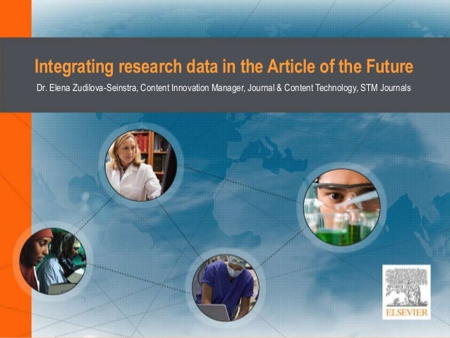 Integrating research data in the Article of the Future Dr. Elena Zudilova-Seinstra, Content Innovation Manager, Journal & ...