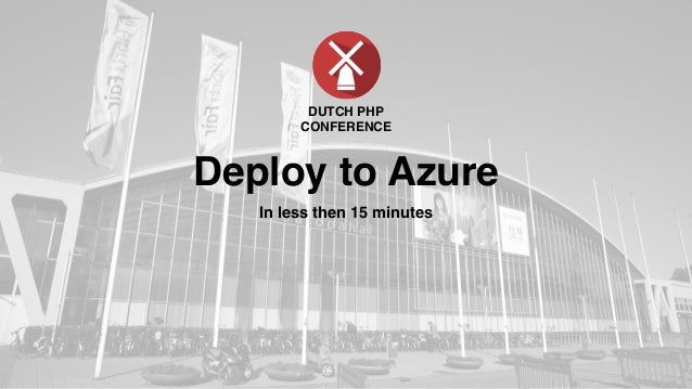 Deploy to Azure In less then 15 minutes DUTCH PHP CONFERENCE