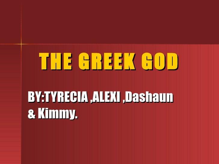 THE GREEK GOD BY:TYRECIA ,ALEXI ,Dashaun & Kimmy.
