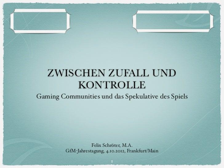 ZWISCHEN ZUFALL UND       KONTROLLEGaming Communities und das Spekulative des Spiels                    Felix Schröter, M....