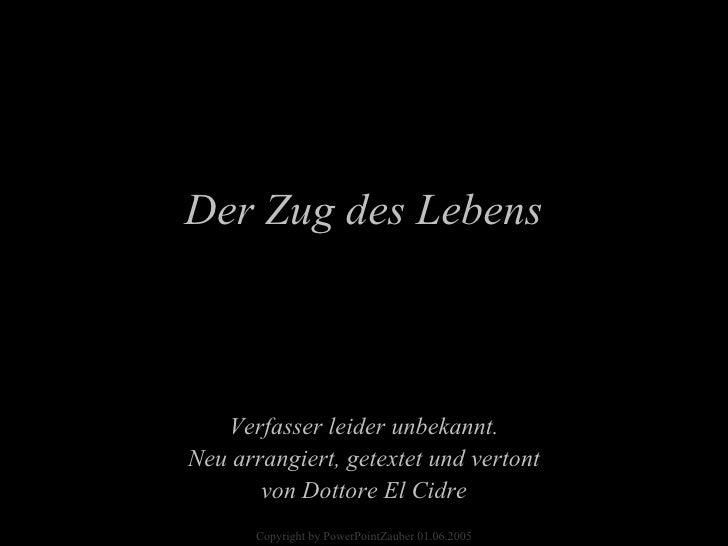 Verfasser leider unbekannt. Neu arrangiert, getextet und vertont von Dottore El Cidre Der Zug des Lebens Copyright by Powe...