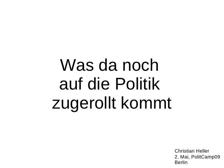 Was da noch  auf die Politik zugerollt kommt                     Christian Heller                    2. Mai, PolitCamp09  ...