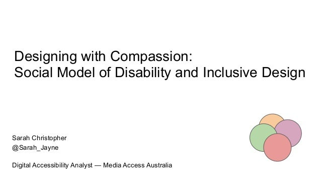 Designing with Compassion: Social Model of Disability and Inclusive Design Sarah Christopher @Sarah_Jayne Digital Accessib...