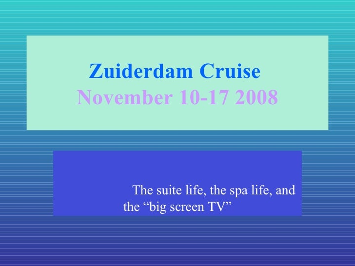 """Zuiderdam Cruise  November 10-17 2008 The suite life, the spa life, and the """"big screen TV"""""""