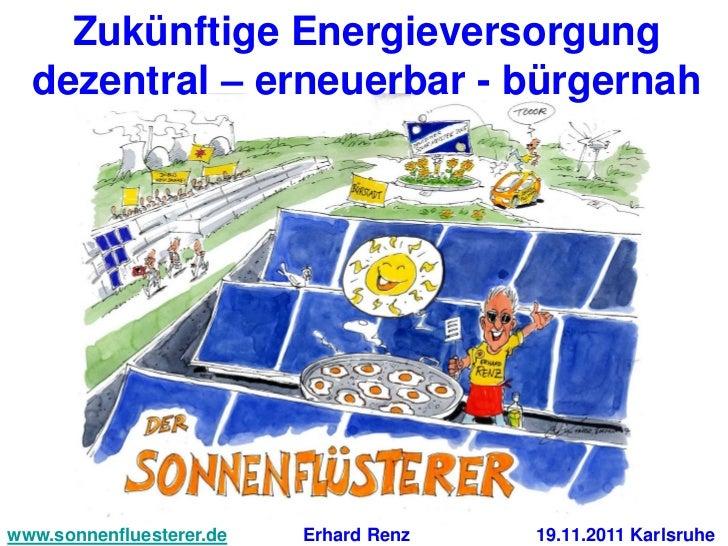 Zukünftige Energieversorgung  dezentral – erneuerbar - bürgernahwww.sonnenfluesterer.de   Erhard Renz   19.11.2011 Karlsruhe