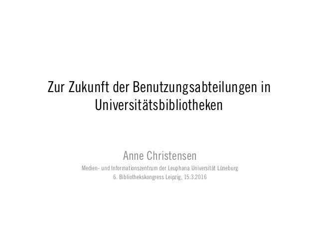 Zur Zukunft der Benutzungsabteilungen in Universitätsbibliotheken Anne Christensen Medien- und Informationszentrum der Leu...