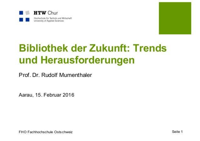 FHO Fachhochschule Ostschweiz Bibliothek der Zukunft: Trends und Herausforderungen Prof. Dr. Rudolf Mumenthaler Aarau, 15....