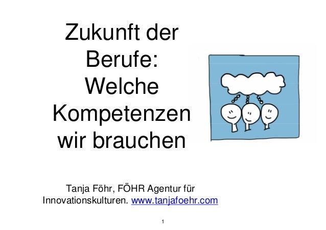 Tanja Föhr, FÖHR Agentur für Innovationskulturen. www.tanjafoehr.com 1 Zukunft der Berufe: Welche Kompetenzen wir brauchen