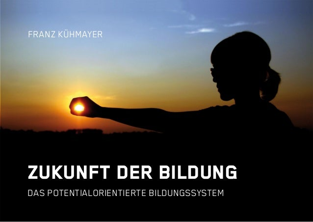 ZUKUNFT DER BILDUNG DAS POTENTIALORIENTIERTE BILDUNGSSYSTEM FRANZ KÜHMAYER
