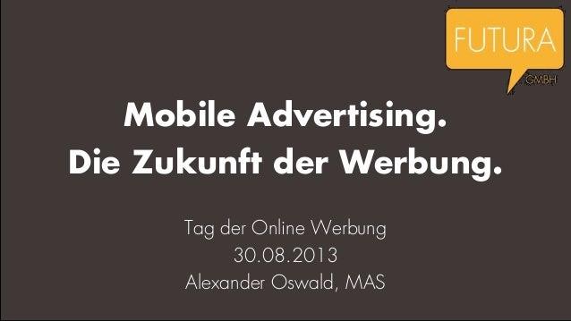 Mobile Advertising. Die Zukunft der Werbung. Tag der Online Werbung 30.08.2013 Alexander Oswald, MAS