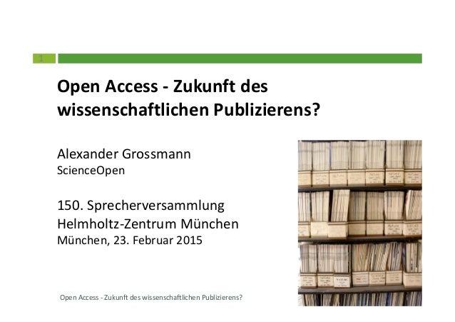 1 Open Access - Zukunft des wissenschaftlichen Publizierens? Alexander Grossmann ScienceOpen 150. Sprecherversammlung Helm...