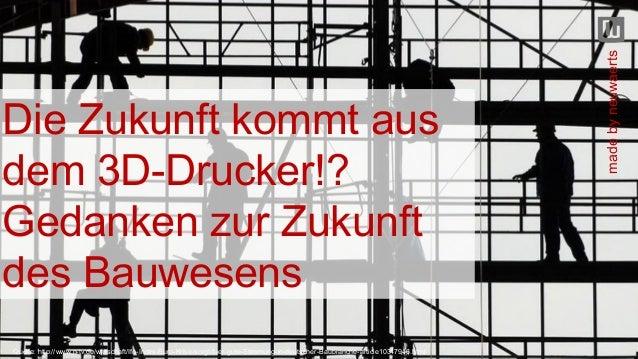 Die Zukunft kommt aus dem 3D-Drucker!? Gedanken zur Zukunft des Bauwesens Quelle: http://www.n-tv.de/wirtschaft/Ifo-Index-...