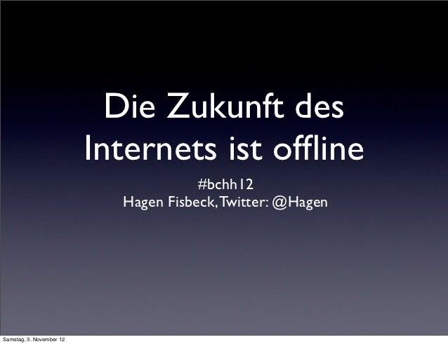 Die Zukunft des                          Internets ist offline                                       #bchh12               ...