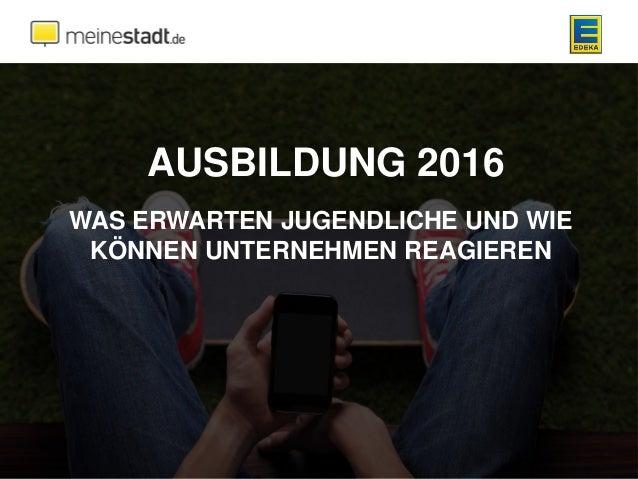 AUSBILDUNG 2016 WAS ERWARTEN JUGENDLICHE UND WIE KÖNNEN UNTERNEHMEN REAGIEREN