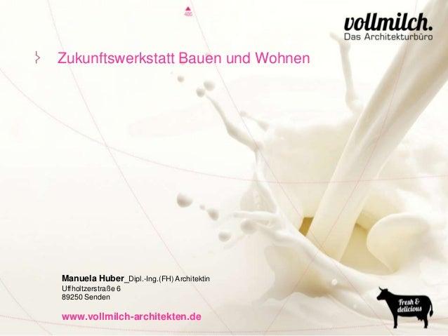Zukunftswerkstatt Bauen und Wohnen  Manuela Huber_Dipl.-Ing.(FH) Architektin Uffholtzerstraße 6 89250 Senden  www.vollmilc...