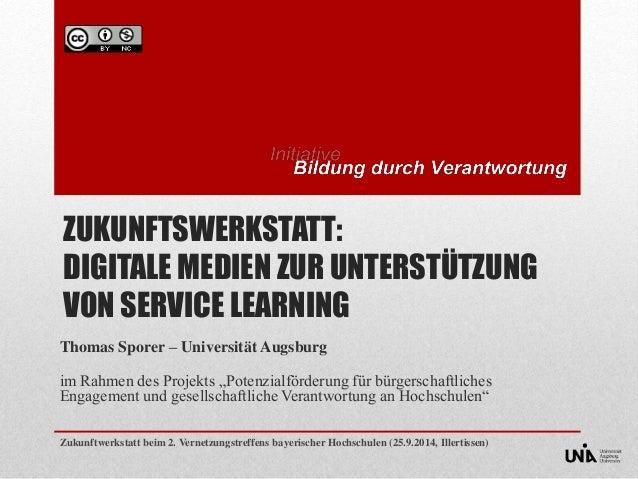 ZUKUNFTSWERKSTATT:  DIGITALE MEDIEN ZUR UNTERSTÜTZUNG  VON SERVICE LEARNING  Thomas Sporer – Universität Augsburg  im Rahm...