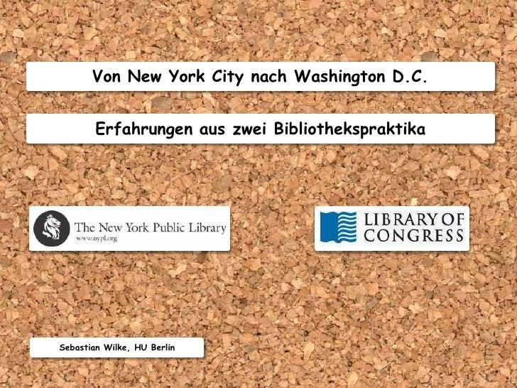 Von New York City nach Washington D.C.           Erfahrungen aus zwei Bibliothekspraktika     Sebastian Wilke, HU Berlin