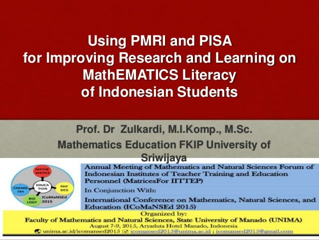 Using PMRI and PISA for Improving Research and Learning on MathEMATICS Literacy of Indonesian Students Prof. Dr Zulkardi, ...