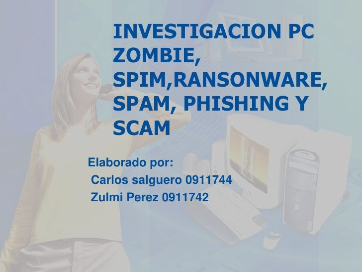 INVESTIGACION PC ZOMBIE, SPIM,RANSONWARE, SPAM, PHISHING Y SCAM<br />Elaborado por:<br /> Carlos salguero 0911744<br />Zul...