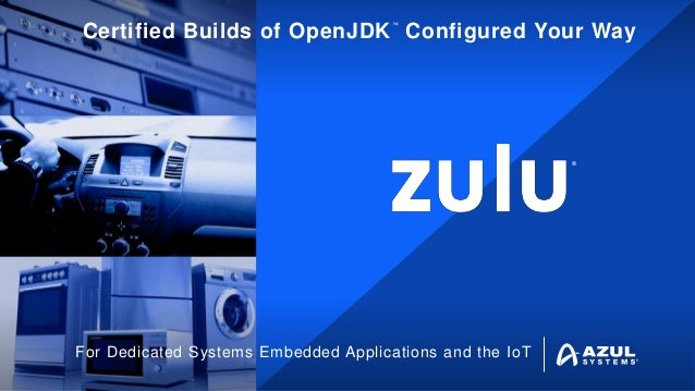 ® ™ Certified Builds of OpenJDK Configured Your Way For Dedicated Systems Embedded Applications and the IoT