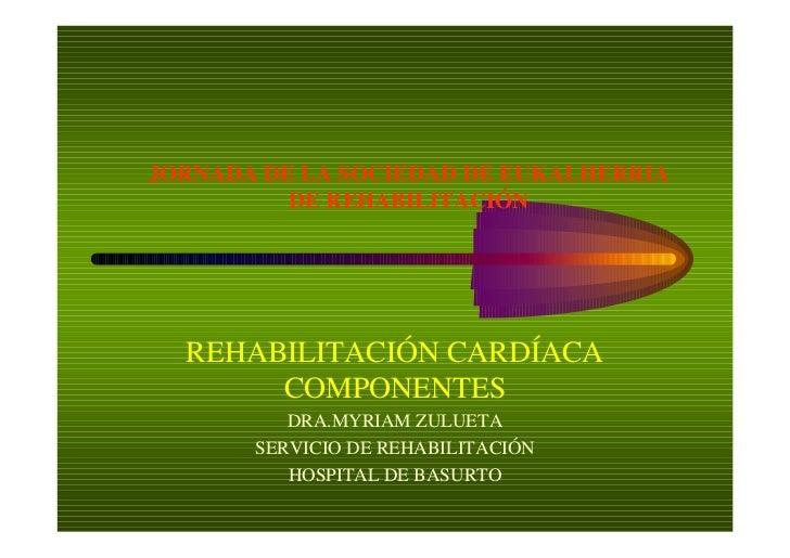 JORNADA DE LA SOCIEDAD DE EUKALHERRIA          DE REHABILITACIÓN  REHABILITACIÓN CARDÍACA       COMPONENTES          DRA.M...