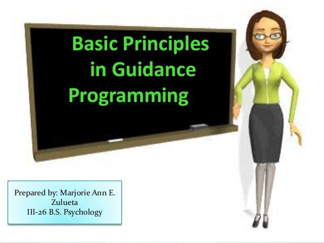 Basic Principles in Guidance Programming  Prepared by: Marjorie Ann E. Zulueta III-26 B.S. Psychology