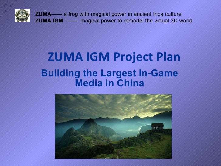 ZUMA IGM Project Plan Building the Largest In-Game Media in China ZUMA —— a frog with magical power in ancient Inca cultur...