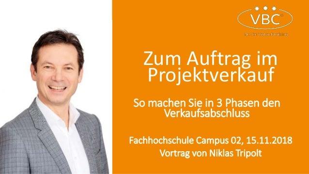 Zum Auftrag im Projektverkauf Fachhochschule Campus 02, 15.11.2018 Vortrag von Niklas Tripolt So machen Sie in 3 Phasen de...