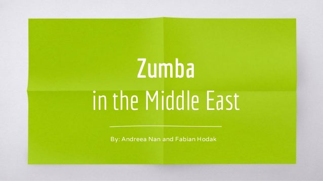 Zumba in the Middle East By: Andreea Nan and Fabian Hodak