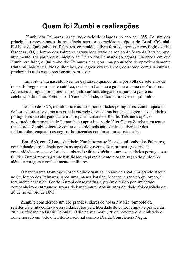 Quem foi Zumbi e realizações<br />Zumbi dos Palmares nasceu no estado de Alagoas no ano de 1655. Foi um dos principais rep...