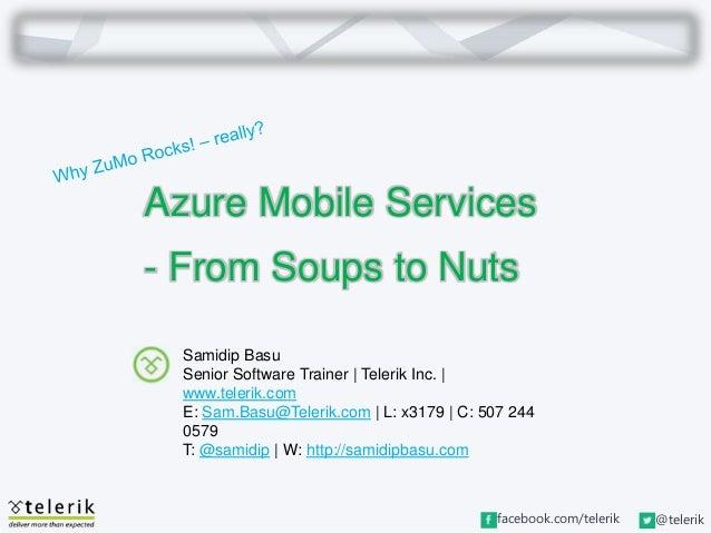 facebook.com/telerik @telerik Azure Mobile Services - From Soups to Nuts Samidip Basu Senior Software Trainer   Telerik In...