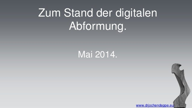 Zum Stand der digitalen Abformung. www.drjochendeppe.eu Mai 2014.
