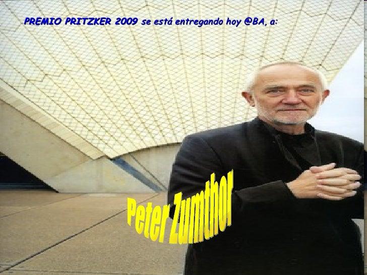 Peter Zumthor PREMIO PRITZKER 2009  se está entregando hoy @BA, a: