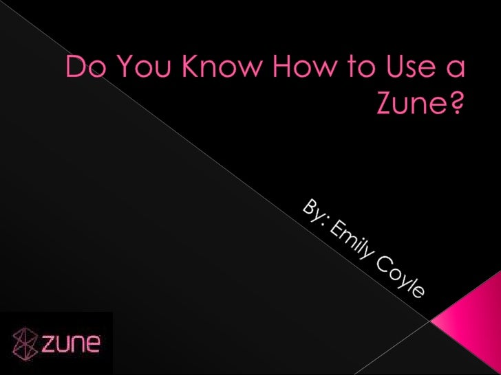 Do You Know How to Use a Zune?<br />By: Emily Coyle<br />