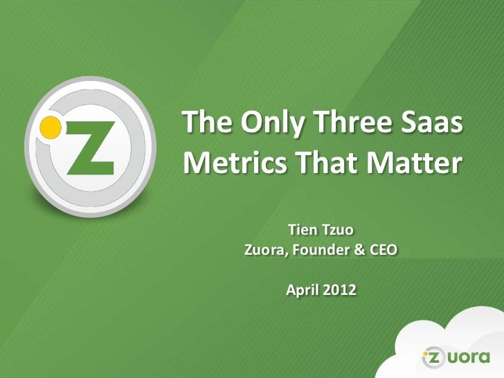 The Only Three Saas    Metrics That Matter              Tien Tzuo        Zuora, Founder & CEO             April 20121