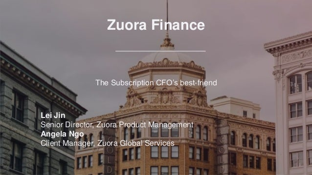 Zuora Finance The Subscription CFO's best-friend Lei Jin Senior Director, Zuora Product Management Angela Ngo Client Manag...