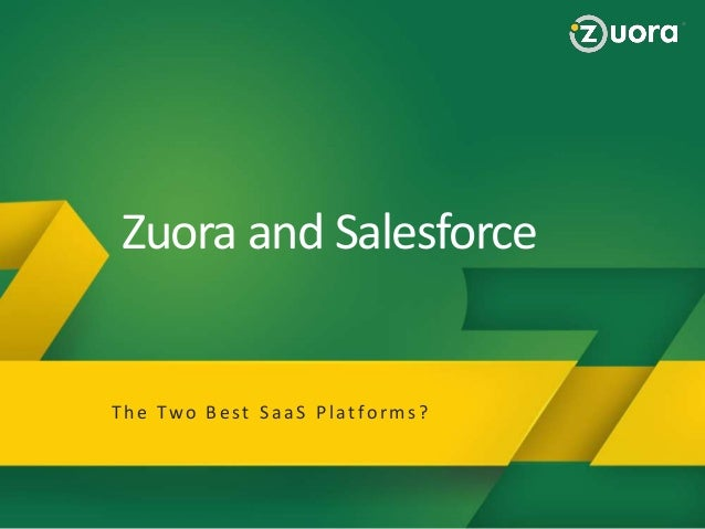 Zuora and Salesforce Why Zuora Zuora Provides a BluePrint to Succeed in the Subscription Economy! T h e Two B e st S a a S...