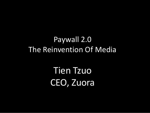 Paywall 2.0The Reinvention Of Media      Tien Tzuo     CEO, Zuora