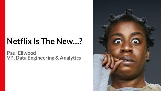 Netflix Is The New…? Paul Ellwood VP, Data Engineering & Analytics