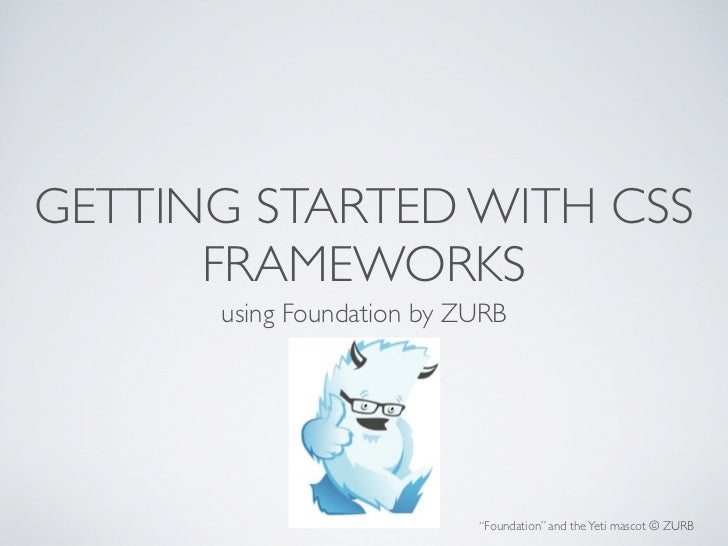 "GETTING STARTED WITH CSS      FRAMEWORKS      using Foundation by ZURB                           ""Foundation"" and the Yeti..."