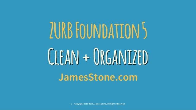 ZURBFoundation5 Clean+Organized JamesStone.com 1 — Copyright 2015-2016, James Stone, All Rights Reserved.