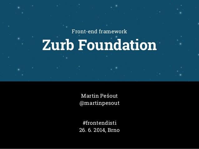 Front-end framework Zurb Foundation Martin Pešout @martinpesout #frontendisti 26. 6. 2014, Brno