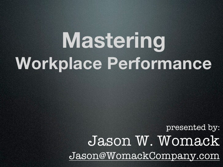 MasteringWorkplace Performance                   presented by:       Jason W. Womack     Jason@WomackCompany.com