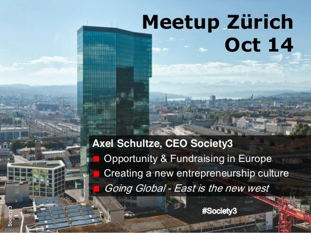 #Society3 Meetup Zürich Oct 14 Axel Schultze, CEO Society3 Opportunity & Fundraising in Europe Creating a new entrepreneur...