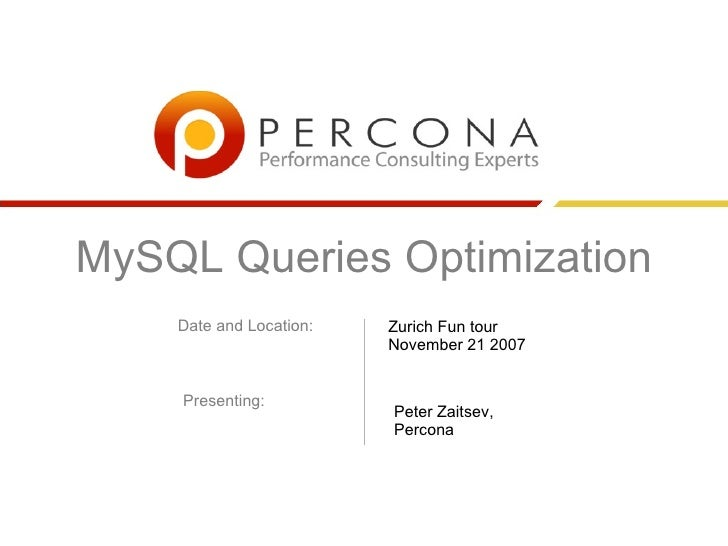MySQL Queries Optimization     Date and Location:   Zurich Fun tour                          November 21 2007       Presen...