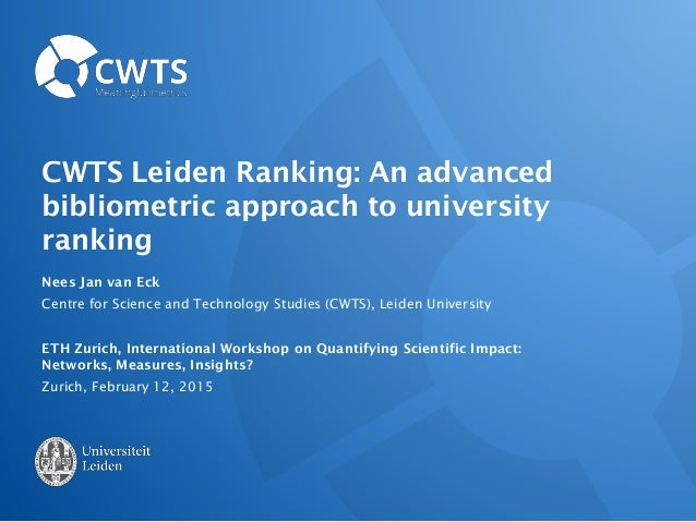 CWTS Leiden Ranking: An advanced bibliometric approach to university ranking Nees Jan van Eck Centre for Science and Techn...