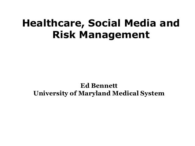 Healthcare, Social Media and Risk Management Ed Bennett University of Maryland Medical System