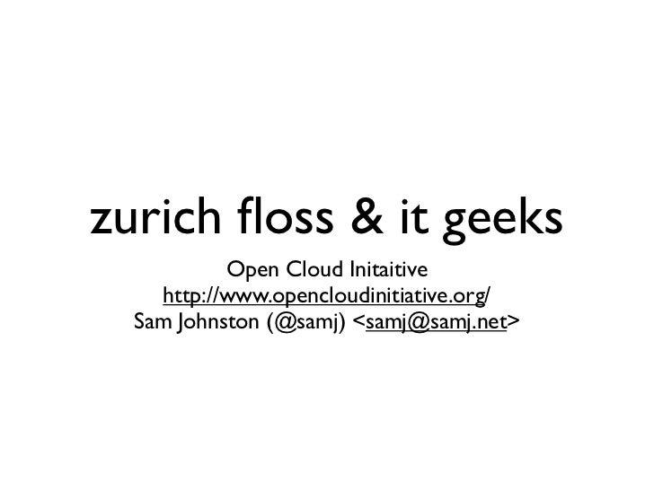 zurich floss & it geeks            Open Cloud Initaitive     http://www.opencloudinitiative.org/   Sam Johnston (@samj) <sa...